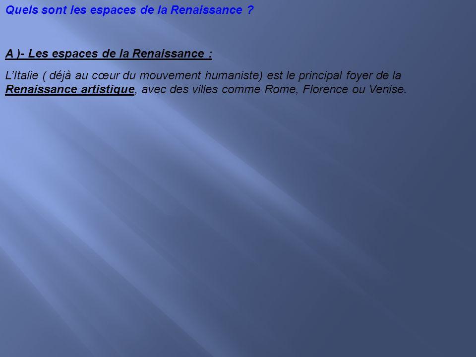 Quels sont les espaces de la Renaissance ? A )- Les espaces de la Renaissance : LItalie ( déjà au cœur du mouvement humaniste) est le principal foyer