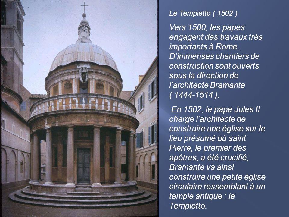 Le Tempietto ( 1502 ) Vers 1500, les papes engagent des travaux très importants à Rome. Dimmenses chantiers de construction sont ouverts sous la direc