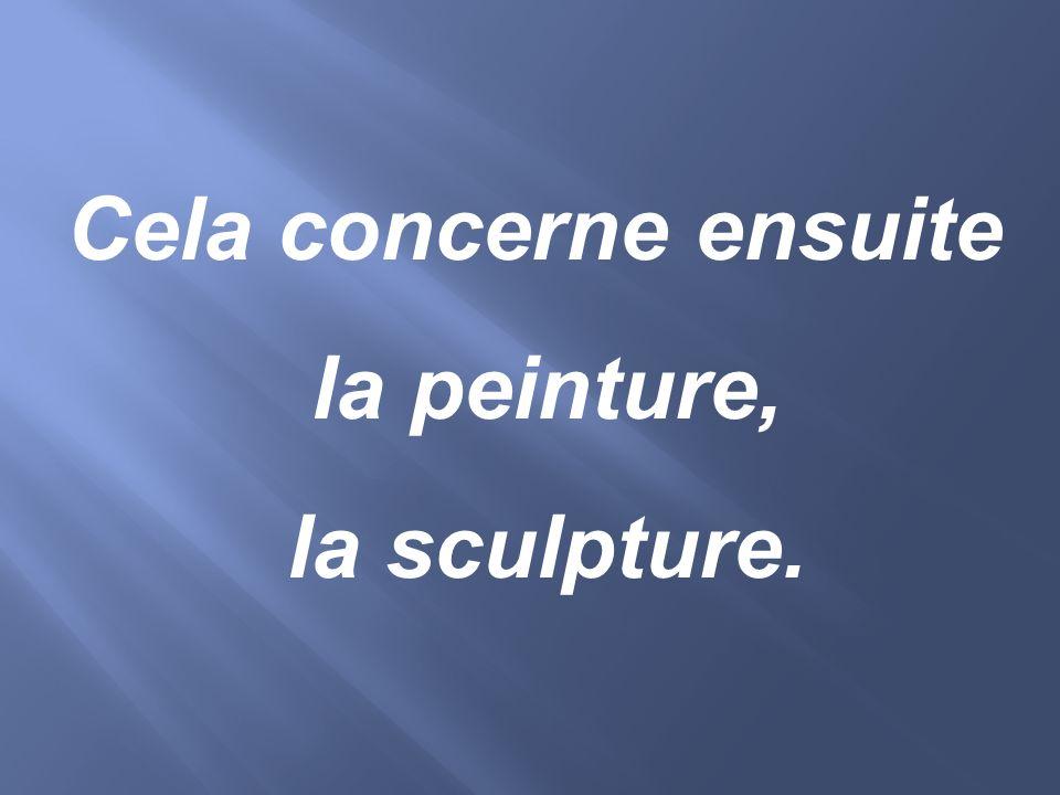 Cela concerne ensuite la peinture, la sculpture.