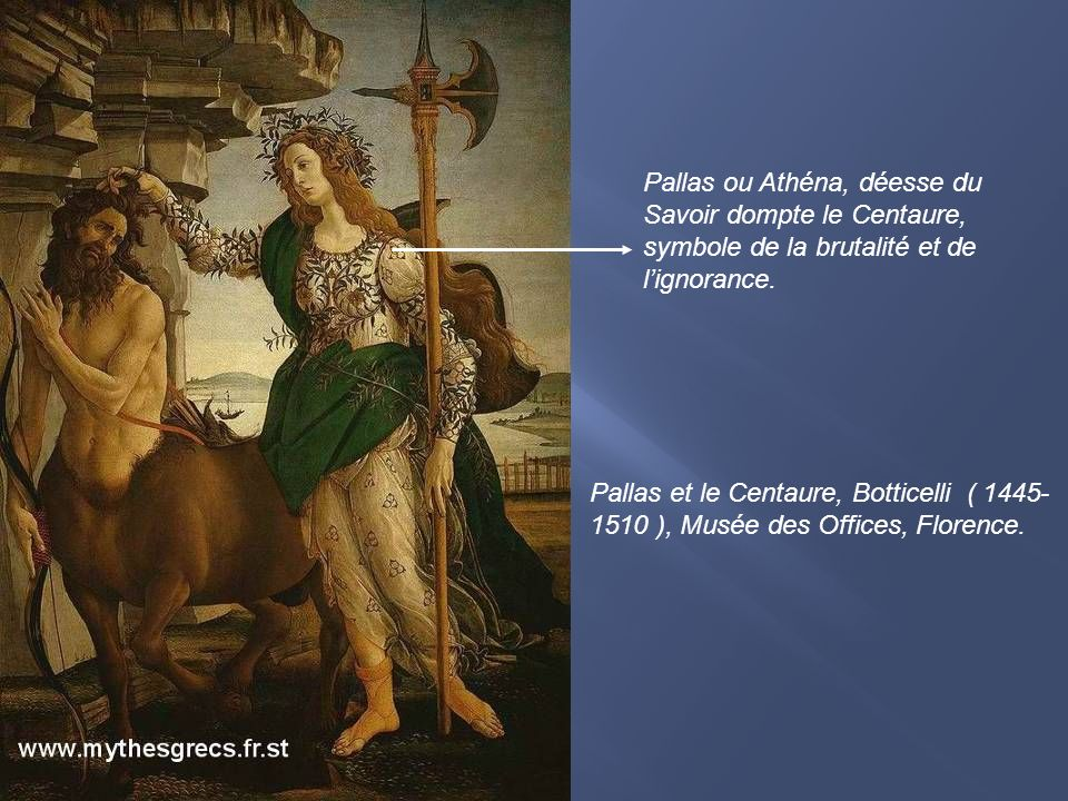 Pallas et le Centaure, Botticelli ( 1445- 1510 ), Musée des Offices, Florence. Pallas ou Athéna, déesse du Savoir dompte le Centaure, symbole de la br