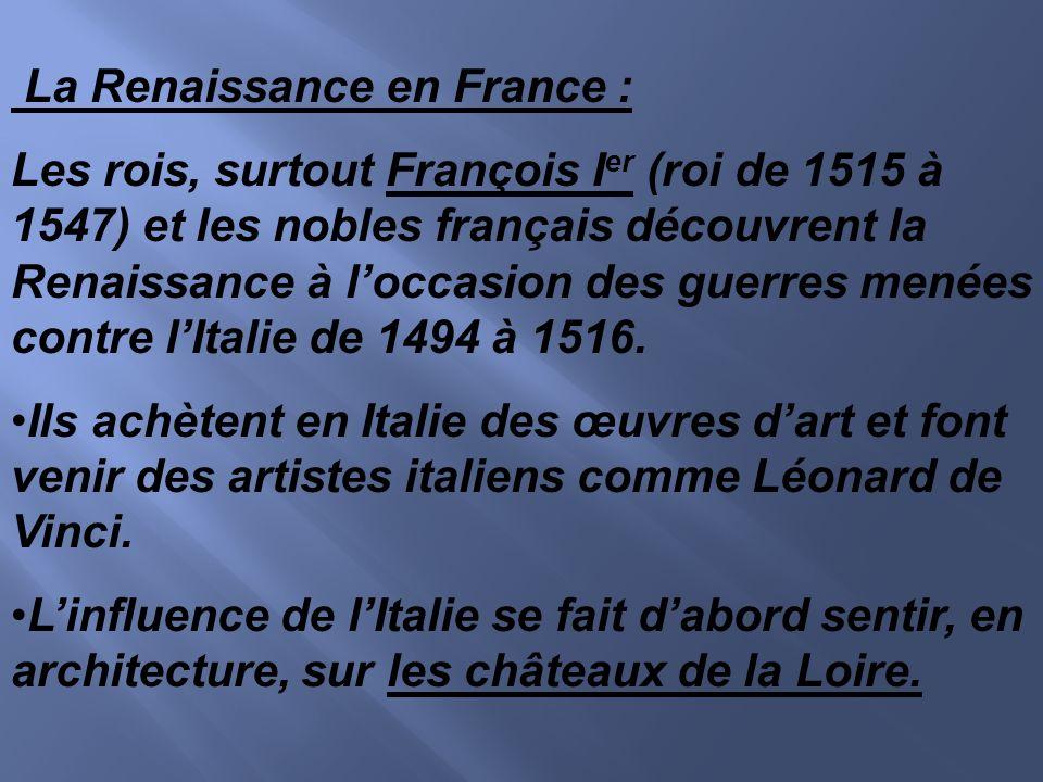 La Renaissance en France : Les rois, surtout François I er (roi de 1515 à 1547) et les nobles français découvrent la Renaissance à loccasion des guerr
