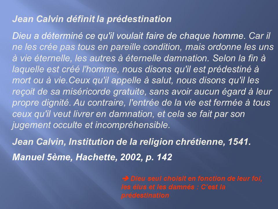 Jean Calvin définit la prédestination Dieu a déterminé ce qu'il voulait faire de chaque homme. Car il ne les crée pas tous en pareille condition, mais