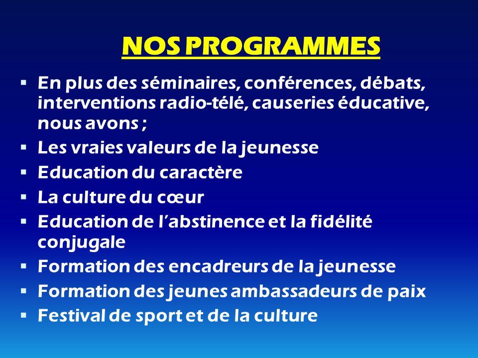 NOS PROGRAMMES En plus des séminaires, conférences, débats, interventions radio-télé, causeries éducative, nous avons ; Les vraies valeurs de la jeune