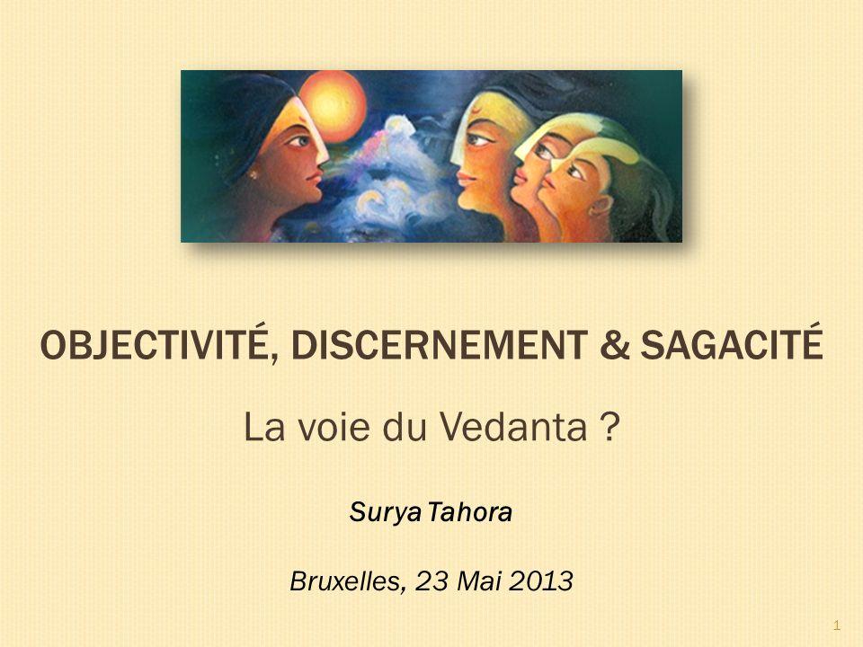 OBJECTIVITÉ, DISCERNEMENT & SAGACITÉ Surya Tahora Bruxelles, 23 Mai 2013 1 La voie du Vedanta