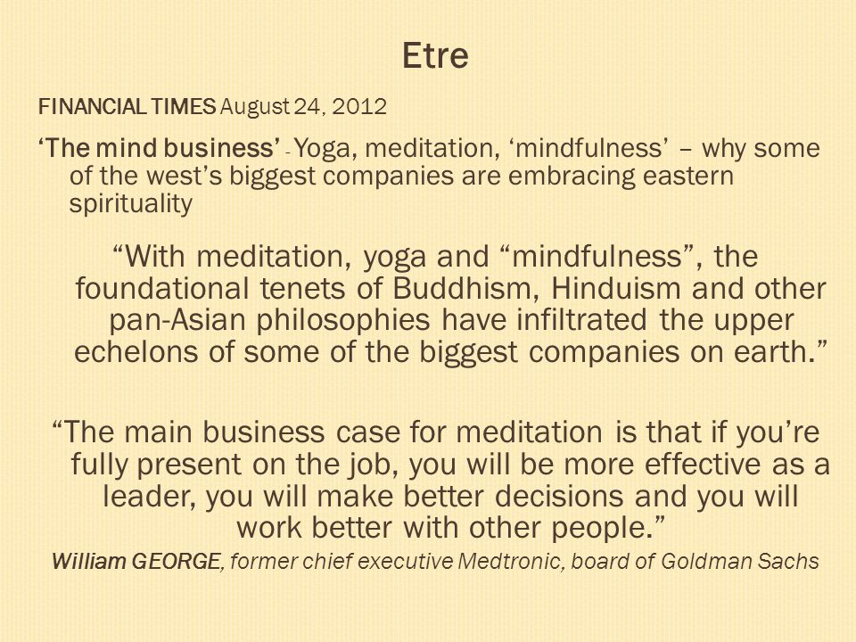 Etre FINANCIAL TIMES August 24, 2012 The mind business - Yoga, meditation, mindfulness – why some of the wests biggest companies are embracing eastern
