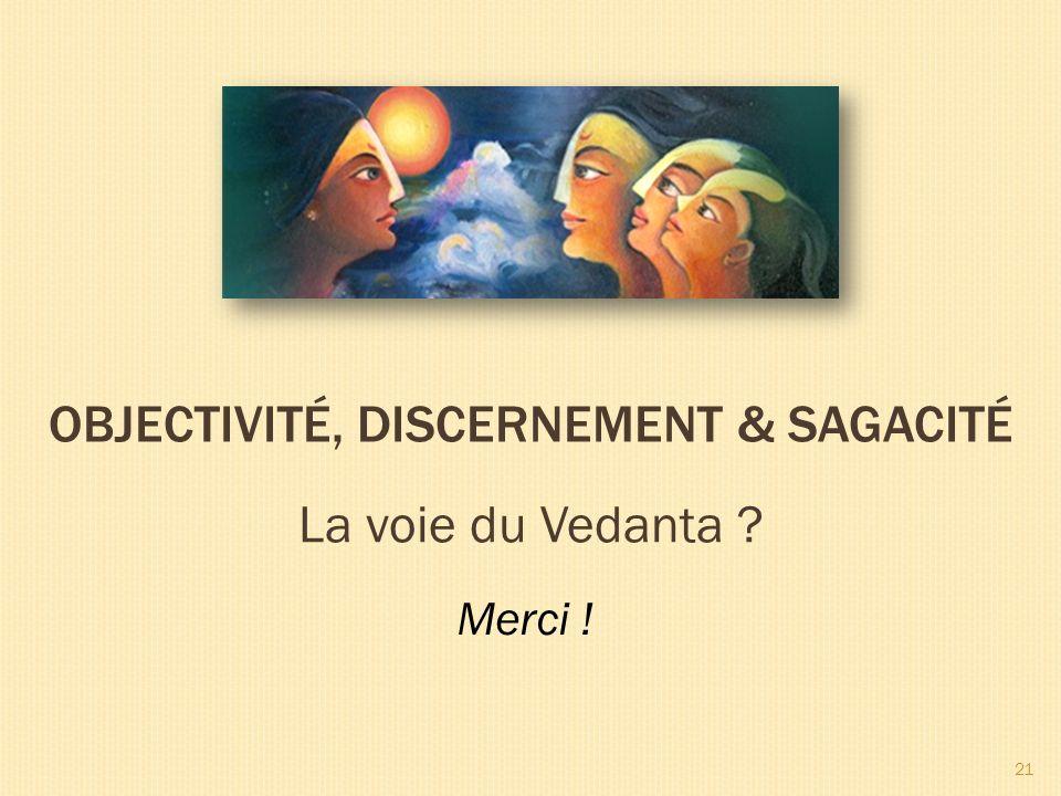 La voie du Vedanta OBJECTIVITÉ, DISCERNEMENT & SAGACITÉ Merci ! 21