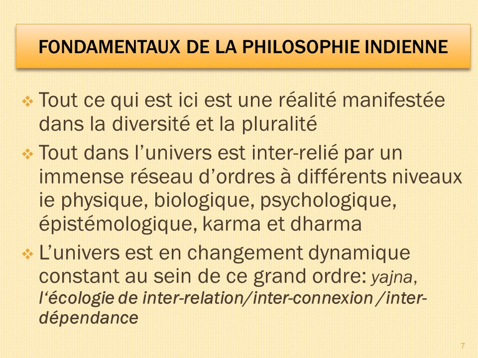 Tout ce qui est ici est une réalité manifestée dans la diversité et la pluralité Tout dans lunivers est inter-relié par un immense réseau dordres à différents niveaux ie physique, biologique, psychologique, épistémologique, karma et dharma Lunivers est en changement dynamique constant au sein de ce grand ordre: yajna, lécologie de inter-relation/inter-connexion /inter- dépendance 7 FONDAMENTAUX DE LA PHILOSOPHIE INDIENNE