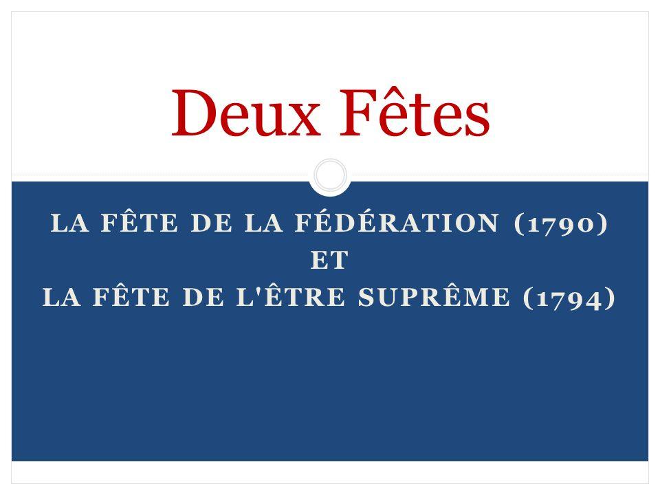 LA FÊTE DE LA FÉDÉRATION (1790) ET LA FÊTE DE L'ÊTRE SUPRÊME (1794) Deux Fêtes