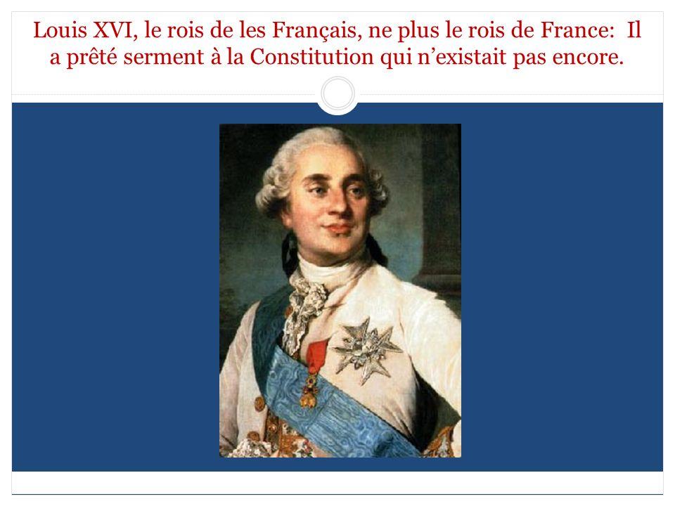 Louis XVI, le rois de les Français, ne plus le rois de France: Il a prêté serment à la Constitution qui nexistait pas encore.