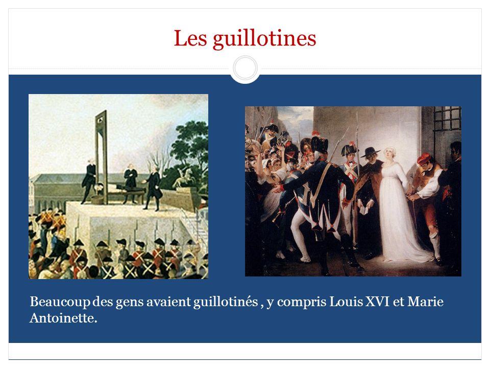 Les guillotines Beaucoup des gens avaient guillotinés, y compris Louis XVI et Marie Antoinette.