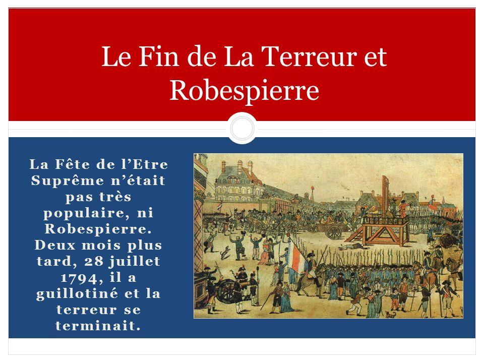 La Fête de lEtre Suprême nétait pas très populaire, ni Robespierre. Deux mois plus tard, 28 juillet 1794, il a guillotiné et la terreur se terminait.