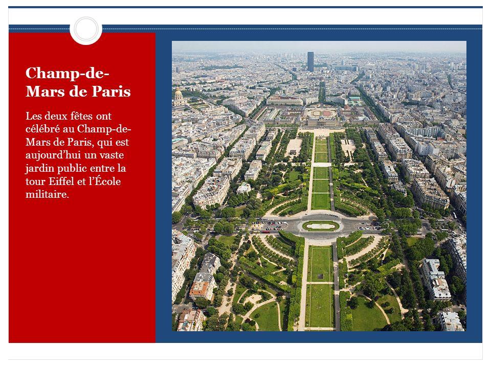 Champ-de- Mars de Paris Les deux fêtes ont célébré au Champ-de- Mars de Paris, qui est aujourdhui un vaste jardin public entre la tour Eiffel et lÉcol