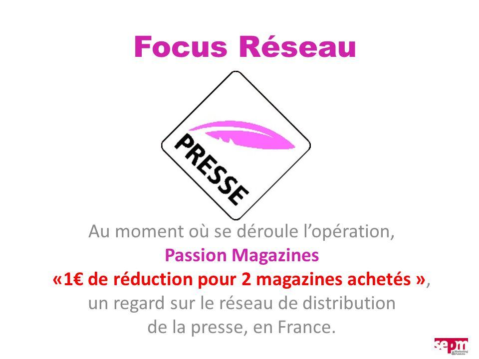 Focus Réseau Au moment où se déroule lopération, Passion Magazines «1 de réduction pour 2 magazines achetés », un regard sur le réseau de distribution