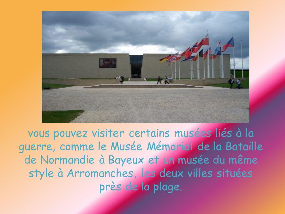 vous pouvez visiter certains musées liés à la guerre, comme le Musée Mémorial de la Bataille de Normandie à Bayeux et un musée du même style à Arromanches, les deux villes situées près de la plage.