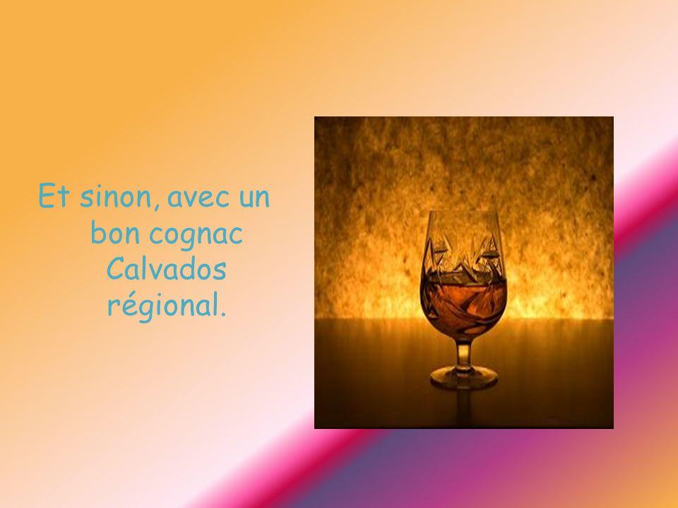 Et sinon, avec un bon cognac Calvados régional.