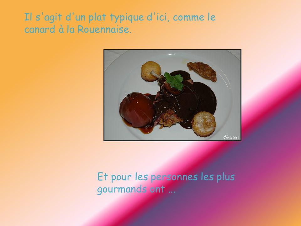 Il s'agit d'un plat typique d'ici, comme le canard à la Rouennaise. Et pour les personnes les plus gourmands ont...