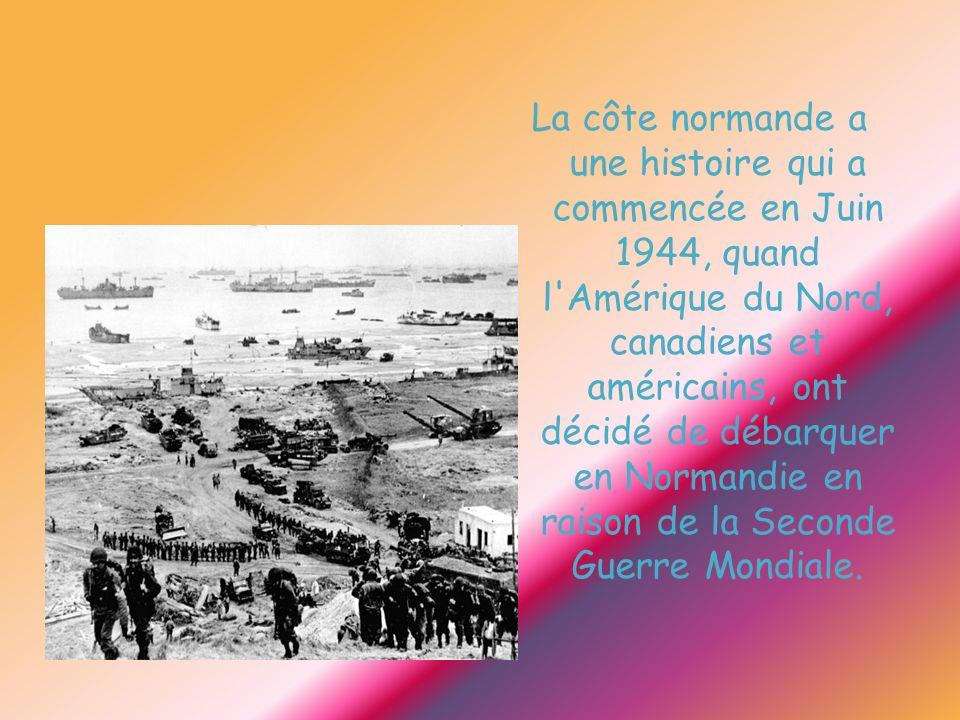 La côte normande a une histoire qui a commencée en Juin 1944, quand l Amérique du Nord, canadiens et américains, ont décidé de débarquer en Normandie en raison de la Seconde Guerre Mondiale.