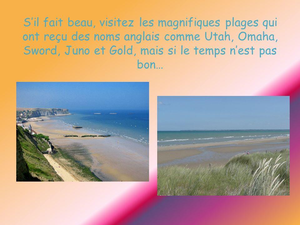 Sil fait beau, visitez les magnifiques plages qui ont reçu des noms anglais comme Utah, Omaha, Sword, Juno et Gold, mais si le temps nest pas bon…
