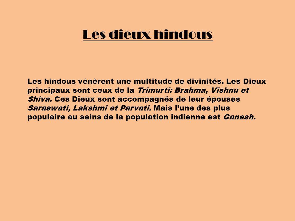 Les dieux hindous Les hindous vénèrent une multitude de divinités. Les Dieux principaux sont ceux de la Trimurti: Brahma, Vishnu et Shiva. Ces Dieux s