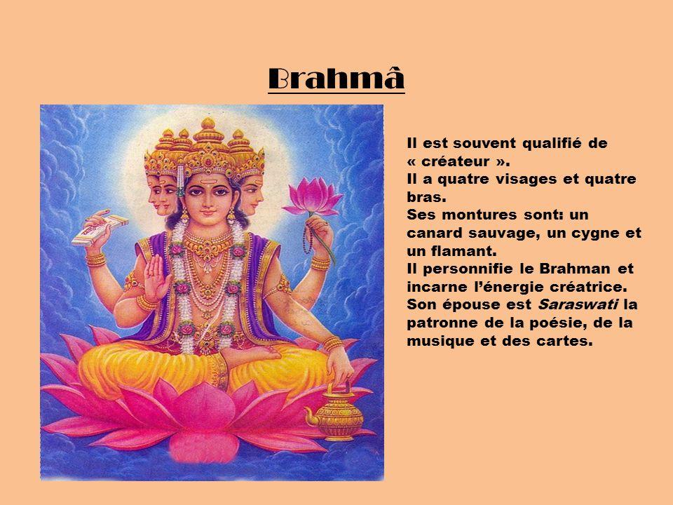Brahmâ Il est souvent qualifié de « créateur ». Il a quatre visages et quatre bras. Ses montures sont: un canard sauvage, un cygne et un flamant. Il p