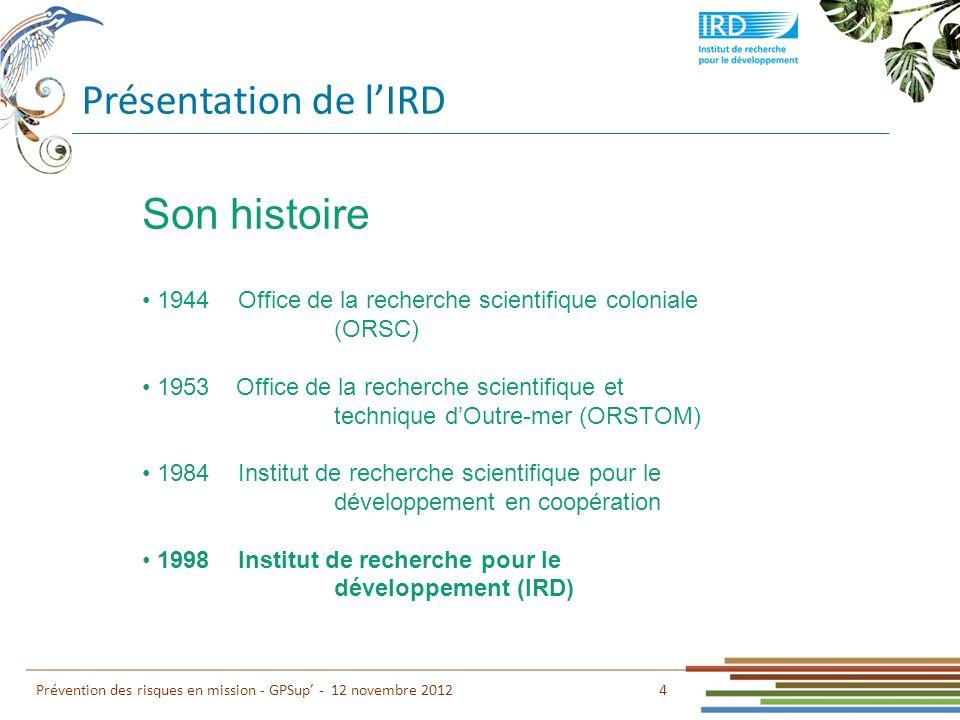 Présentation de lIRD 4 Prévention des risques en mission - GPSup - 12 novembre 2012 Son histoire 1944Office de la recherche scientifique coloniale (OR