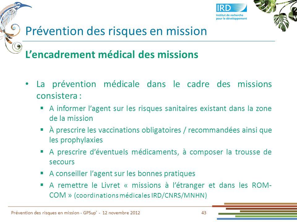 Prévention des risques en mission 43 Prévention des risques en mission - GPSup - 12 novembre 2012 Lencadrement médical des missions La prévention médi