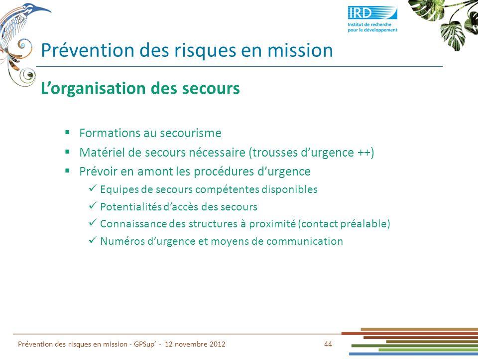 Prévention des risques en mission 44 Prévention des risques en mission - GPSup - 12 novembre 2012 Lorganisation des secours Formations au secourisme M