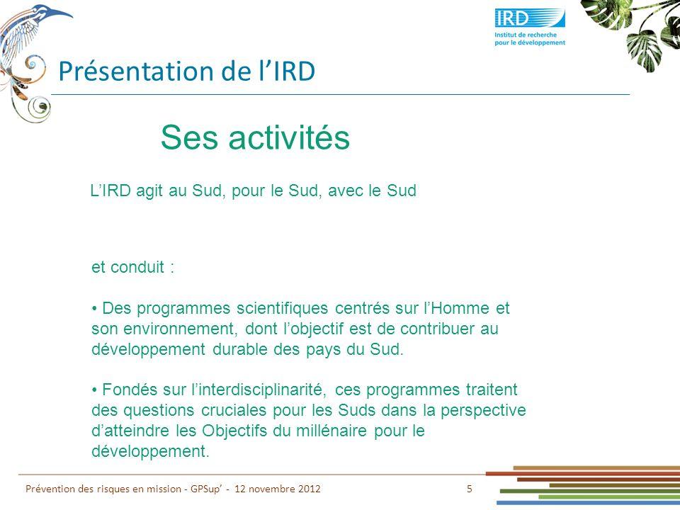 Présentation de lIRD 6 Prévention des risques en mission - GPSup - 12 novembre 2012 Recherche Ses 3 missions fondamentales Formation Innovation et valorisation Fondées sur le triptyque :