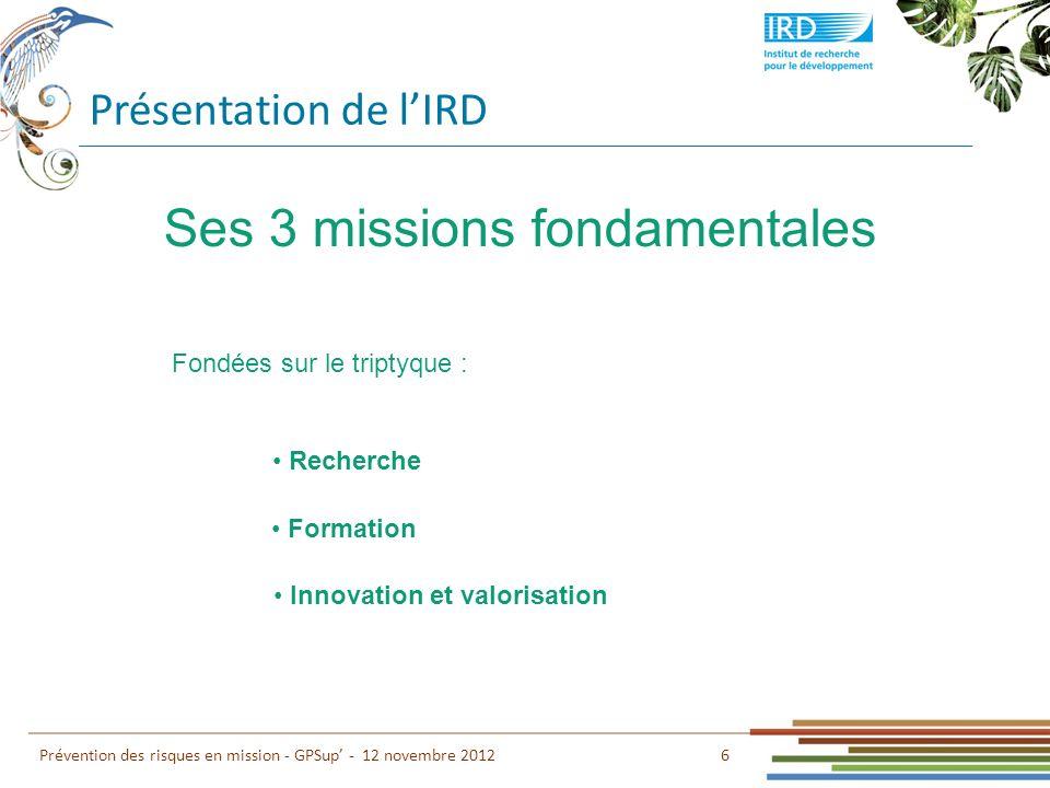 Présentation de lIRD 7 Prévention des risques en mission - GPSup - 12 novembre 2012 Environnement et Ressources Sociétés Santé Ses 3 grands domaines de recherche et ses priorités scientifiques