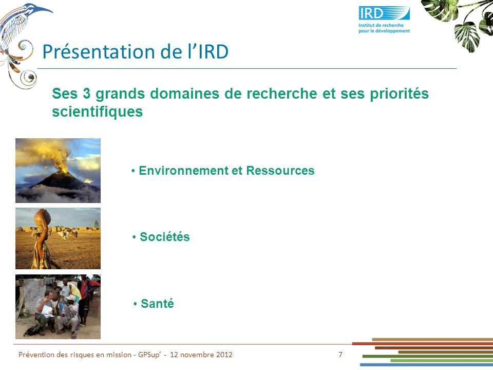 Présentation de lIRD 7 Prévention des risques en mission - GPSup - 12 novembre 2012 Environnement et Ressources Sociétés Santé Ses 3 grands domaines d