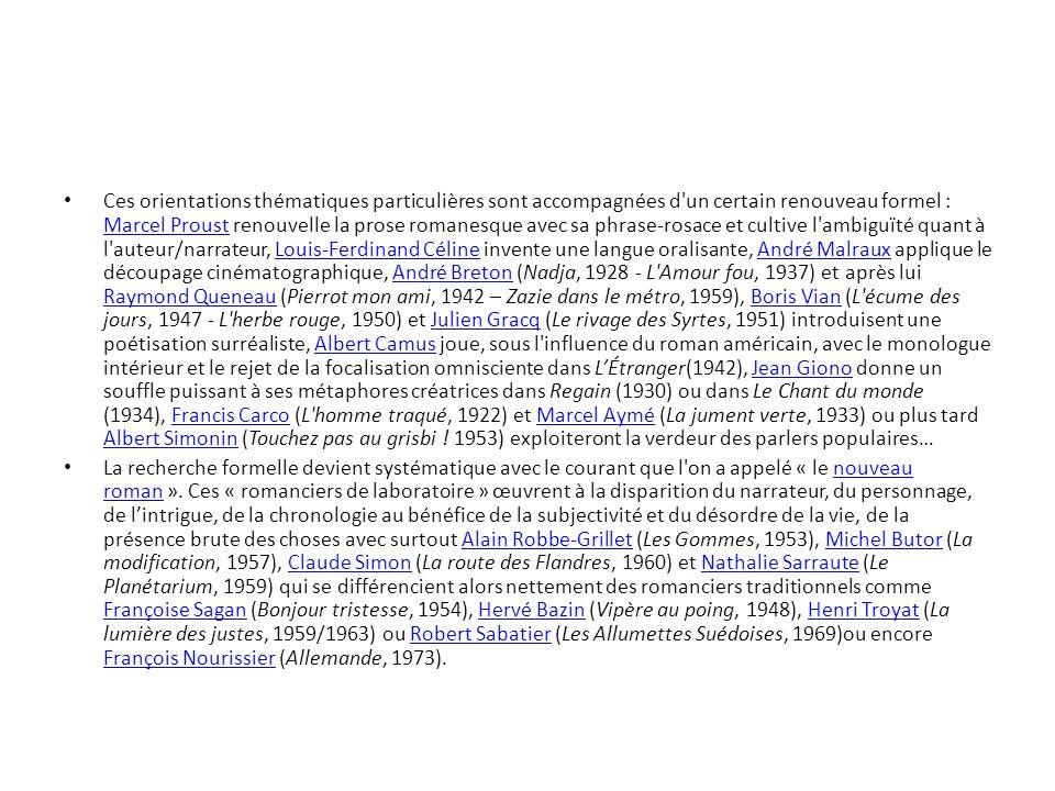 Ces orientations thématiques particulières sont accompagnées d un certain renouveau formel : Marcel Proust renouvelle la prose romanesque avec sa phrase-rosace et cultive l ambiguïté quant à l auteur/narrateur, Louis-Ferdinand Céline invente une langue oralisante, André Malraux applique le découpage cinématographique, André Breton (Nadja, 1928 - L Amour fou, 1937) et après lui Raymond Queneau (Pierrot mon ami, 1942 – Zazie dans le métro, 1959), Boris Vian (L écume des jours, 1947 - L herbe rouge, 1950) et Julien Gracq (Le rivage des Syrtes, 1951) introduisent une poétisation surréaliste, Albert Camus joue, sous l influence du roman américain, avec le monologue intérieur et le rejet de la focalisation omnisciente dans LÉtranger(1942), Jean Giono donne un souffle puissant à ses métaphores créatrices dans Regain (1930) ou dans Le Chant du monde (1934), Francis Carco (L homme traqué, 1922) et Marcel Aymé (La jument verte, 1933) ou plus tard Albert Simonin (Touchez pas au grisbi .