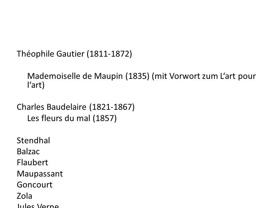 Théophile Gautier (1811-1872) Mademoiselle de Maupin (1835) (mit Vorwort zum Lart pour lart) Charles Baudelaire (1821-1867) Les fleurs du mal (1857) Stendhal Balzac Flaubert Maupassant Goncourt Zola Jules Verne Proust