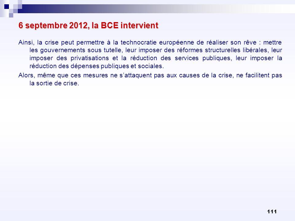 111 6 septembre 2012, la BCE intervient Ainsi, la crise peut permettre à la technocratie européenne de réaliser son rêve : mettre les gouvernements so