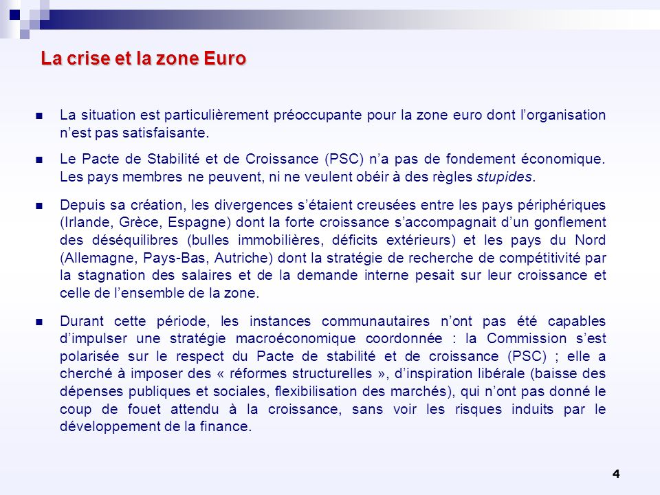 4 La crise et la zone Euro La situation est particulièrement préoccupante pour la zone euro dont lorganisation nest pas satisfaisante. Le Pacte de Sta