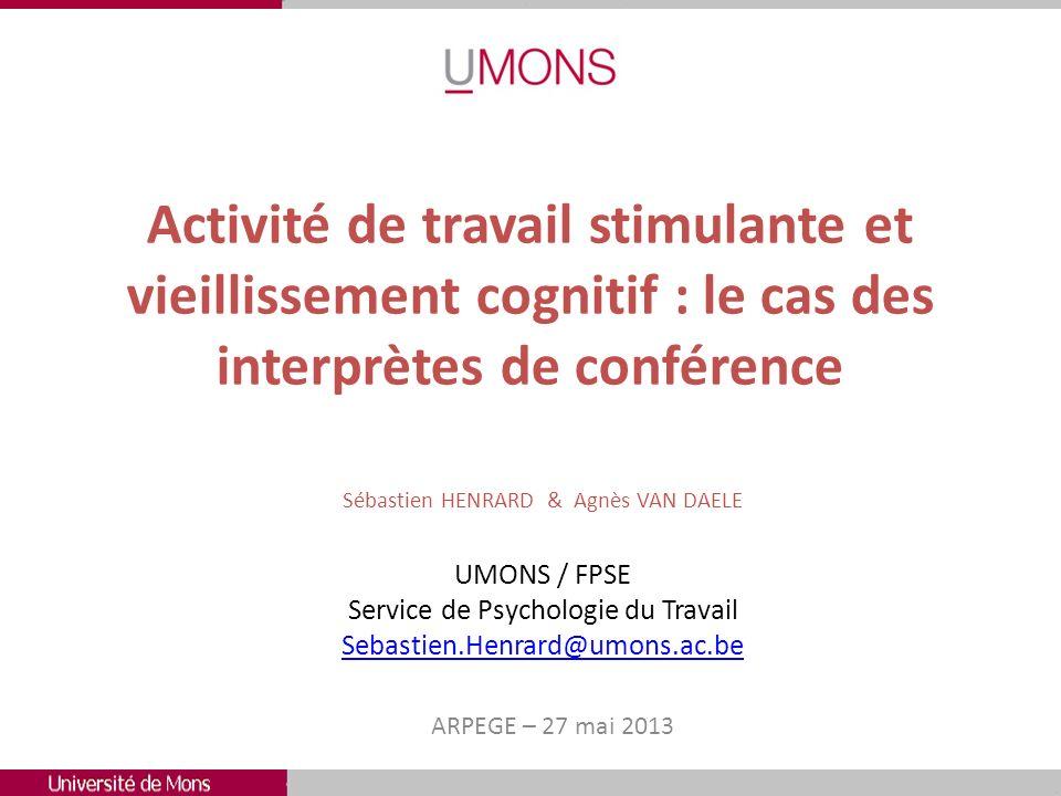 Activité de travail stimulante et vieillissement cognitif : le cas des interprètes de conférence ARPEGE – 27 mai 2013 Sébastien HENRARD & Agnès VAN DA