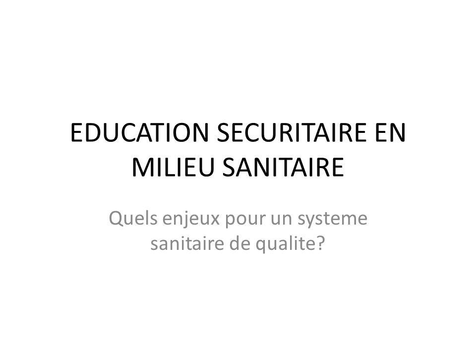 EDUCATION SECURITAIRE EN MILIEU SANITAIRE Quels enjeux pour un systeme sanitaire de qualite?