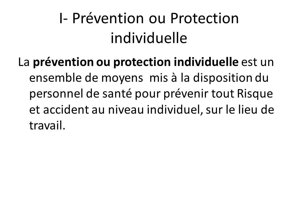 I- Prévention ou Protection individuelle La prévention ou protection individuelle est un ensemble de moyens mis à la disposition du personnel de santé