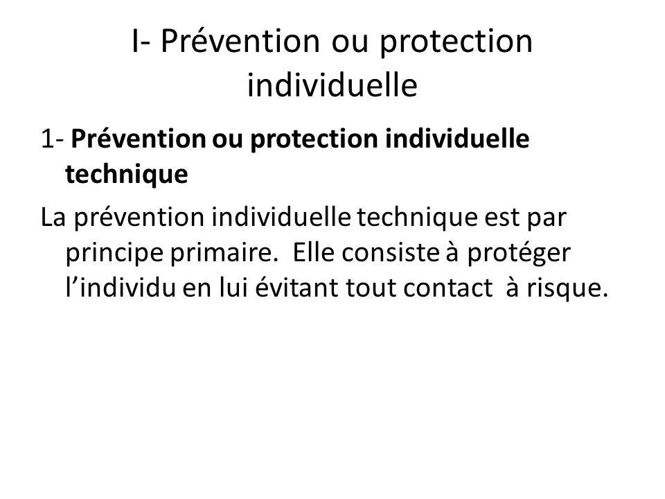 I- Prévention ou protection individuelle 1- Prévention ou protection individuelle technique La prévention individuelle technique est par principe prim