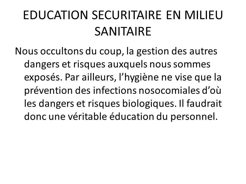 EDUCATION SECURITAIRE EN MILIEU SANITAIRE Nous occultons du coup, la gestion des autres dangers et risques auxquels nous sommes exposés. Par ailleurs,