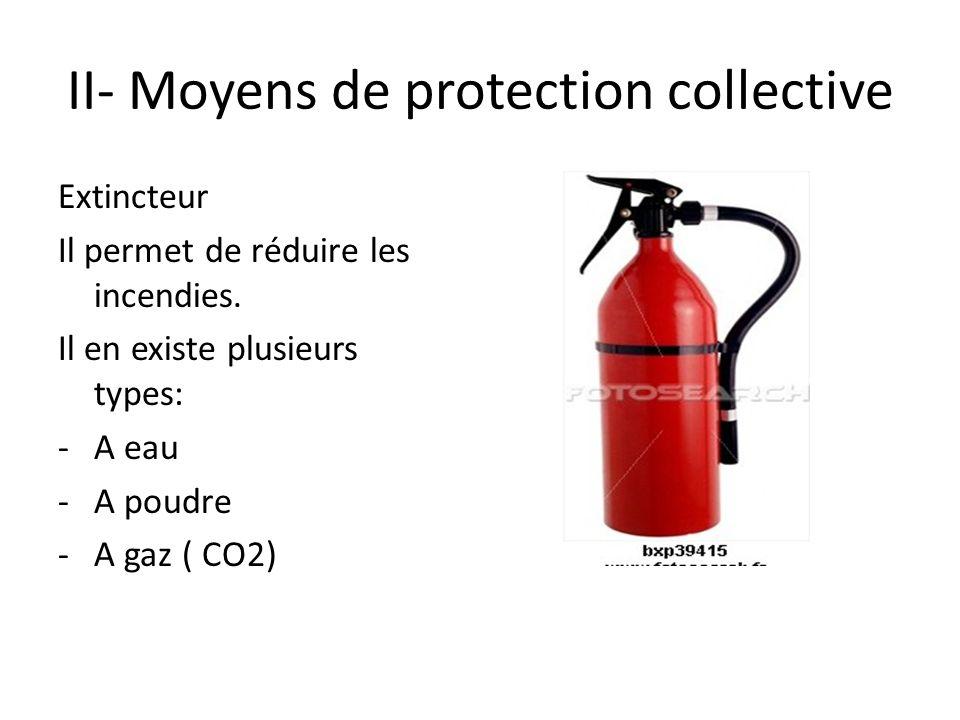 II- Moyens de protection collective Extincteur Il permet de réduire les incendies. Il en existe plusieurs types: -A eau -A poudre -A gaz ( CO2)