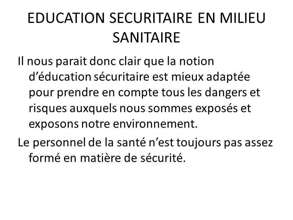 EDUCATION SECURITAIRE EN MILIEU SANITAIRE Il nous parait donc clair que la notion déducation sécuritaire est mieux adaptée pour prendre en compte tous
