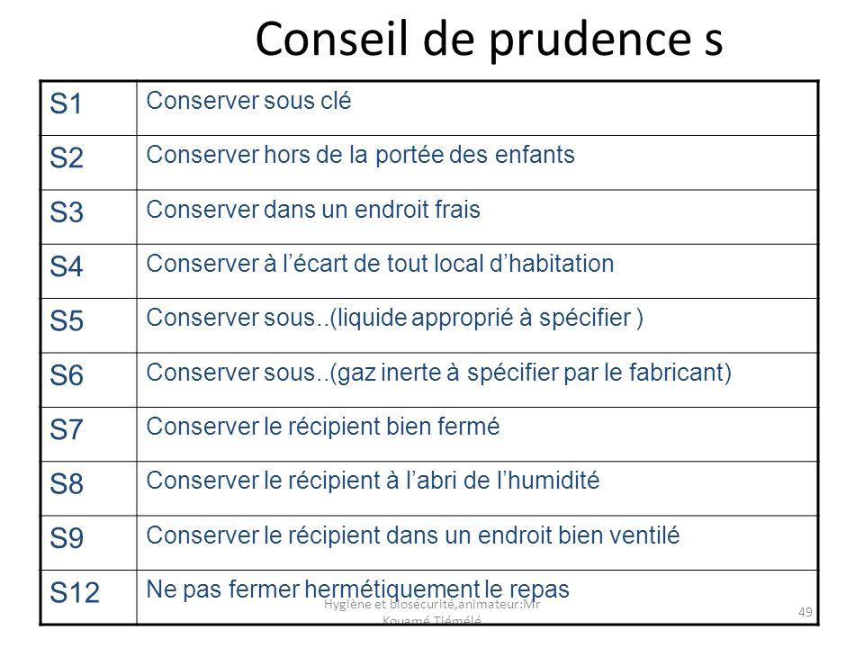 Hygiène et biosécurité,animateur:Mr Kouamé Tiémélé 49 Conseil de prudence s S1 Conserver sous clé S2 Conserver hors de la portée des enfants S3 Conser