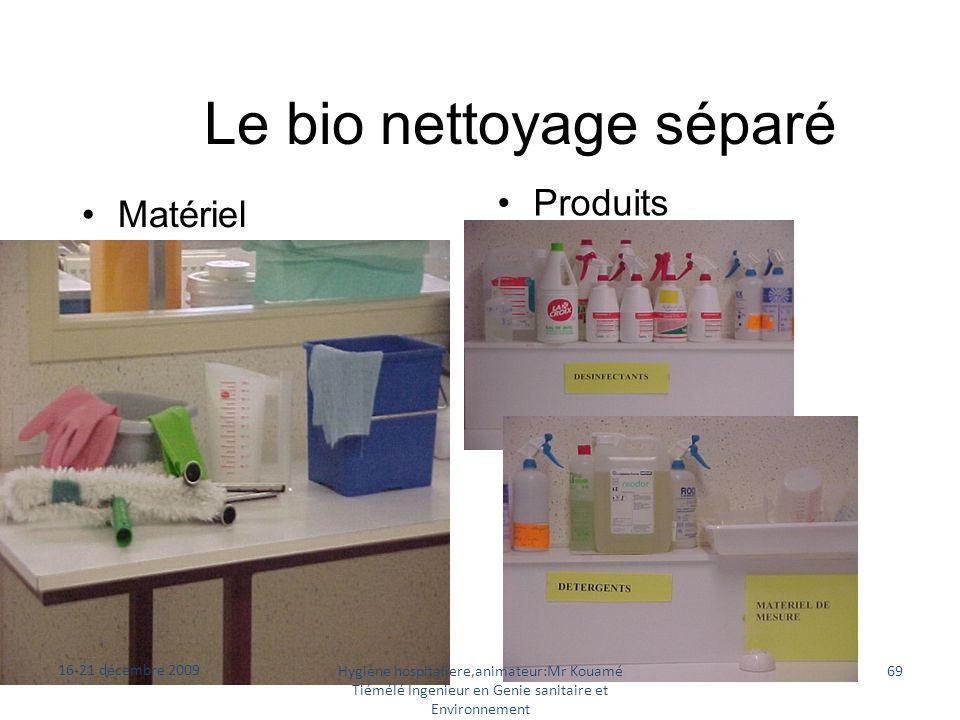 Le bio nettoyage séparé Matériel Produits 16-21 décembre 2009 Hygiène hospitaliere,animateur:Mr Kouamé Tiémélé Ingenieur en Genie sanitaire et Environ