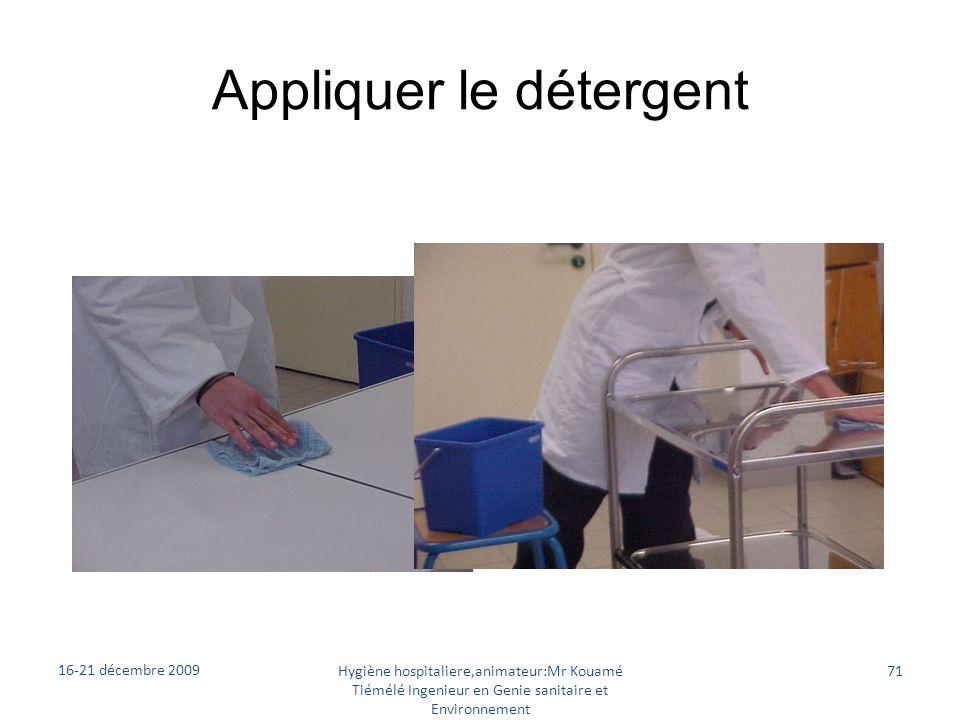 Appliquer le détergent 16-21 décembre 2009 Hygiène hospitaliere,animateur:Mr Kouamé Tiémélé Ingenieur en Genie sanitaire et Environnement 71