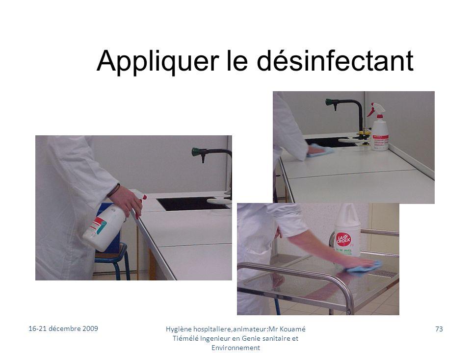 Appliquer le désinfectant 16-21 décembre 2009 Hygiène hospitaliere,animateur:Mr Kouamé Tiémélé Ingenieur en Genie sanitaire et Environnement 73