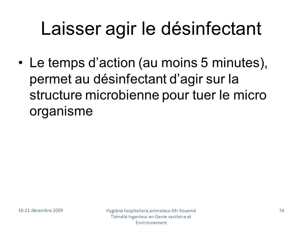 Laisser agir le désinfectant Le temps daction (au moins 5 minutes), permet au désinfectant dagir sur la structure microbienne pour tuer le micro organ
