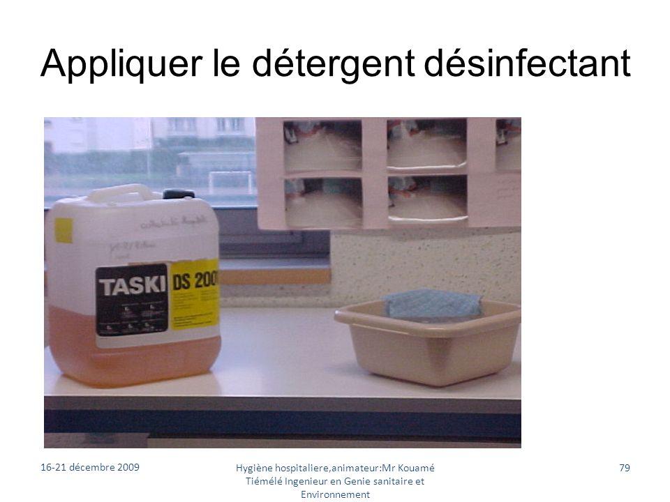 Appliquer le détergent désinfectant 16-21 décembre 2009 Hygiène hospitaliere,animateur:Mr Kouamé Tiémélé Ingenieur en Genie sanitaire et Environnement