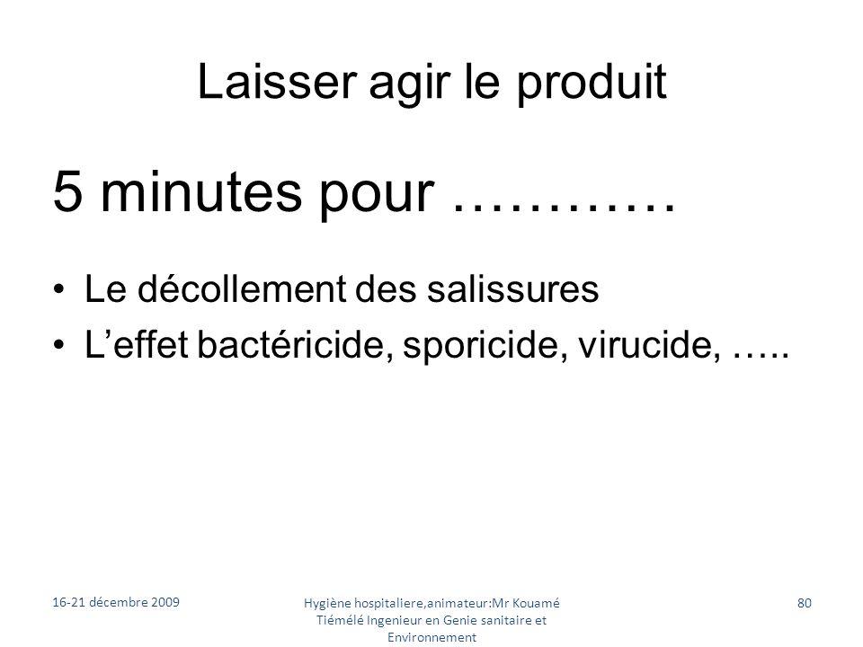 Laisser agir le produit 5 minutes pour ………… Le décollement des salissures Leffet bactéricide, sporicide, virucide, ….. 16-21 décembre 2009 Hygiène hos