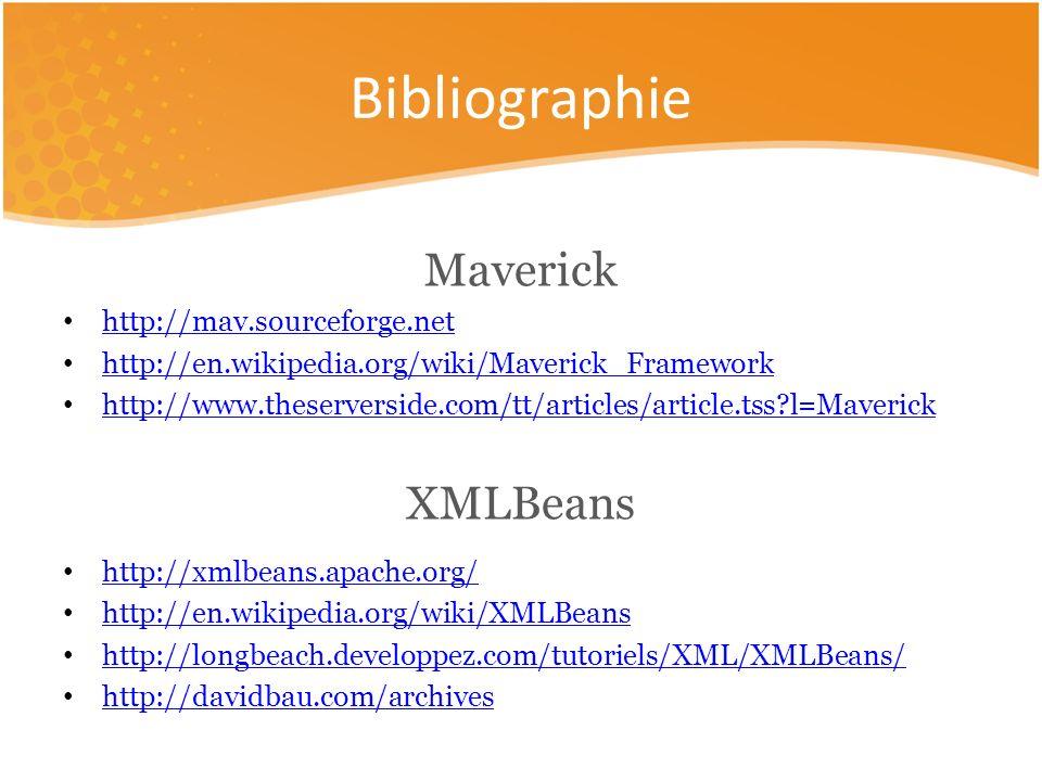 Maverick http://mav.sourceforge.net http://en.wikipedia.org/wiki/Maverick_Framework http://www.theserverside.com/tt/articles/article.tss l=Maverick XMLBeans http://xmlbeans.apache.org/ http://en.wikipedia.org/wiki/XMLBeans http://longbeach.developpez.com/tutoriels/XML/XMLBeans/ http://davidbau.com/archives Bibliographie