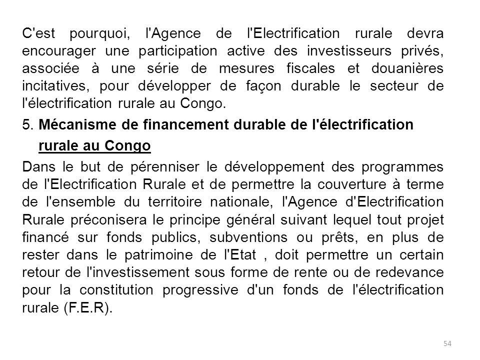 C est pourquoi, l Agence de l Electrification rurale devra encourager une participation active des investisseurs privés, associée à une série de mesures fiscales et douanières incitatives, pour développer de façon durable le secteur de l électrification rurale au Congo.